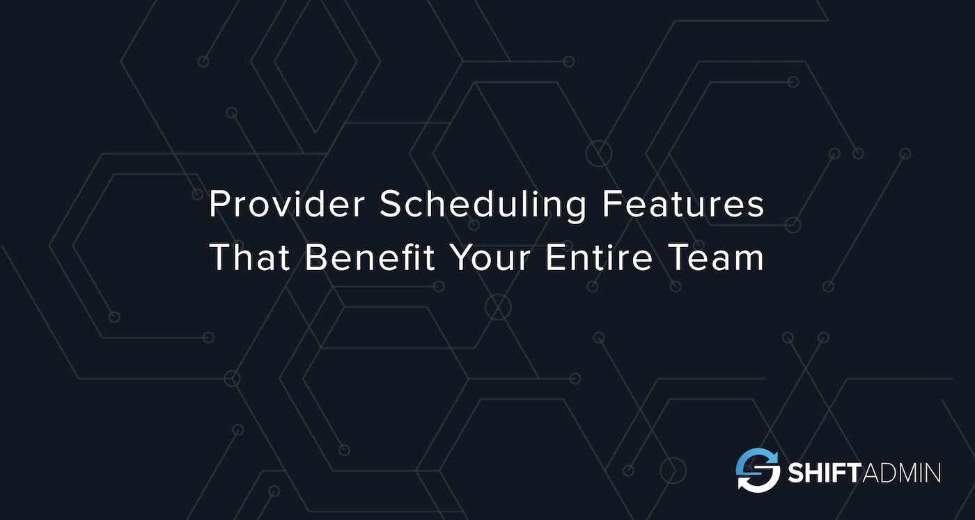 Provider Scheduling Software Features That Benefit Your Entire Team